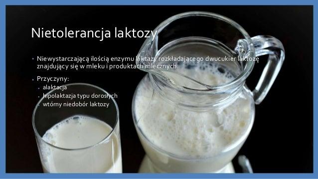 Nietolerancja laktozy • Niewystarczającą ilością enzymu laktazy rozkładającego dwucukier laktozę znajdujący się w mleku i ...