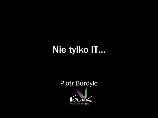 Nie tylko IT…  Piotr Burdyło