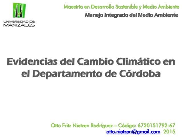 Maestría en Desarrollo Sostenible y Medio Ambiente Evidencias del Cambio Climático en el Departamento de Córdoba Otto Frit...