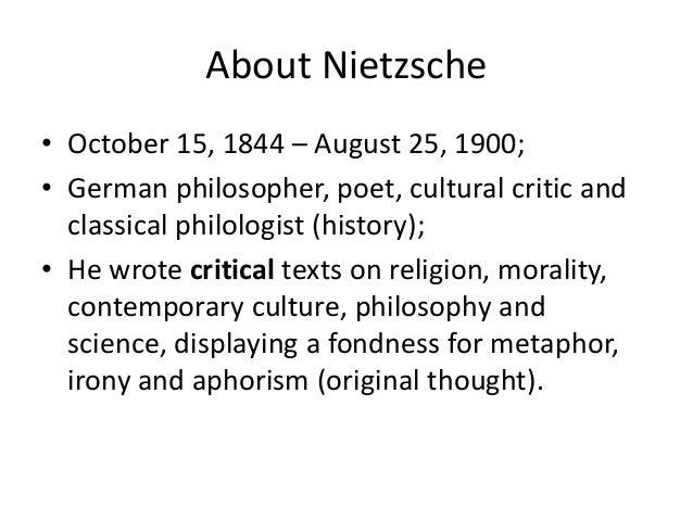 About Nietzsche • October 15, 1844 – August 25, 1900; • German philosopher, poet, cultural critic and classical philologis...