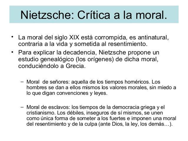 Nietzsche: Crítica a la moral. • La moral del siglo XIX está corrompida, es antinatural, contraria a la vida y sometida al...