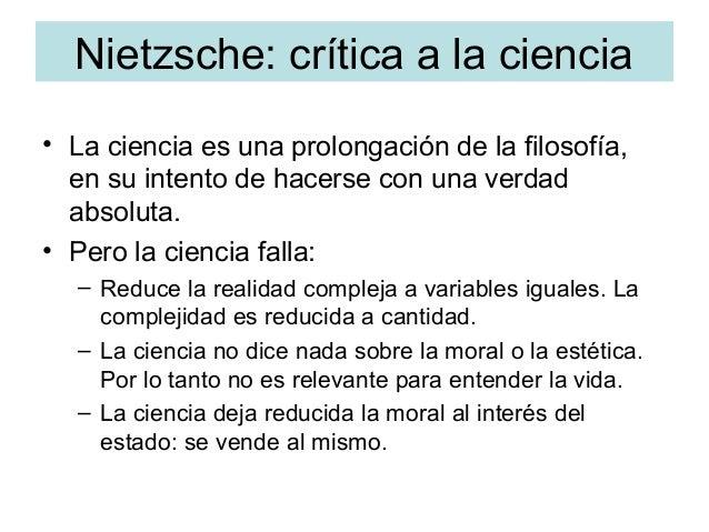 Nietzsche: crítica a la ciencia • La ciencia es una prolongación de la filosofía, en su intento de hacerse con una verdad ...