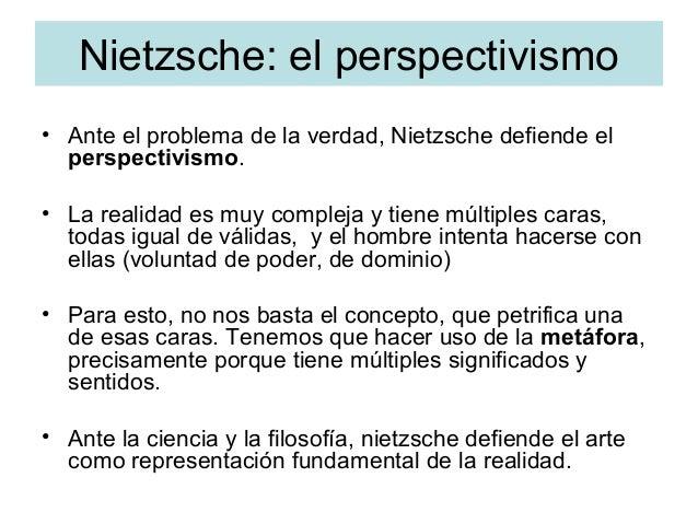Nietzsche: el perspectivismo • Ante el problema de la verdad, Nietzsche defiende el perspectivismo. • La realidad es muy c...