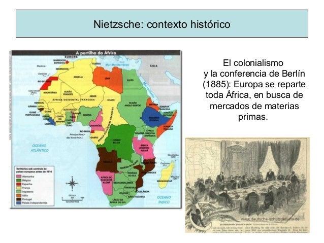 Nietzsche: contexto histórico El colonialismo y la conferencia de Berlín (1885): Europa se reparte toda África, en busca d...