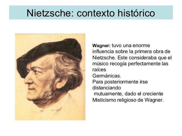 Nietzsche: contexto histórico Wagner: tuvo una enorme influencia sobre la primera obra de Nietzsche. Este consideraba que ...