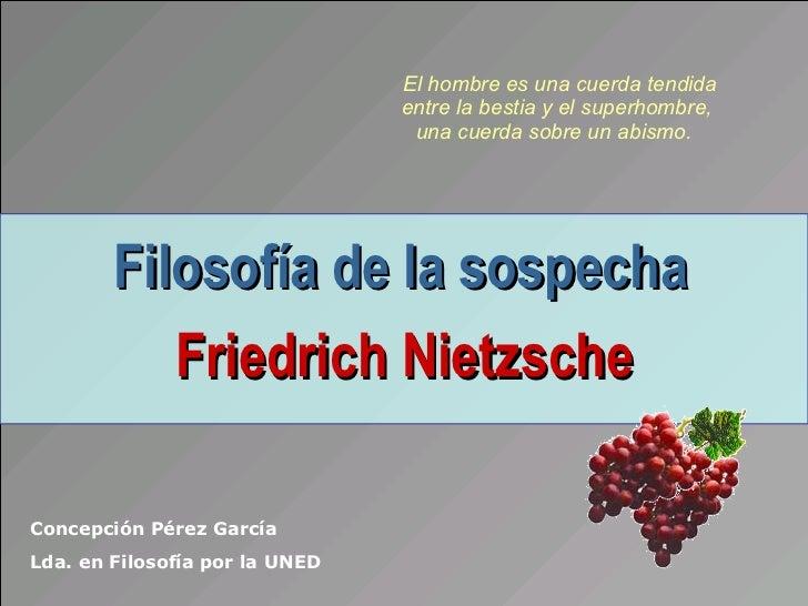 Filosofía de la sospecha   Friedrich Nietzsche Concepción Pérez García Lda. en Filosofía por la UNED El hombre es una cuer...