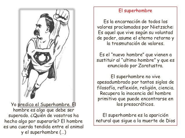 El superhombre Es la encarnación de todos los valores proclamados por Nietzsche: Es aquel que vive según su voluntad de po...