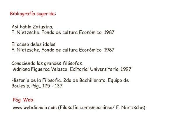 Bibliografía sugerida: Así hablo Zatustra. F. Nietzsche. Fondo de cultura Económico. 1987 El ocaso delos ídolos F. Nietzsc...