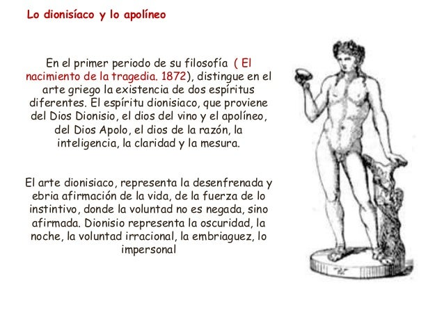 Lo dionisíaco y lo apolíneo En el primer periodo de su filosofía ( El nacimiento de la tragedia. 1872), distingue en el ar...