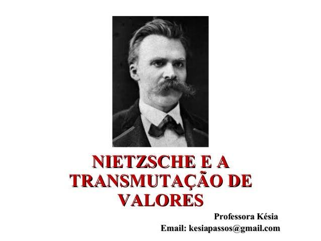 NIETZSCHE E ANIETZSCHE E A TRANSMUTAÇÃO DETRANSMUTAÇÃO DE VALORESVALORES Professora KésiaProfessora Késia Email: kesiapass...
