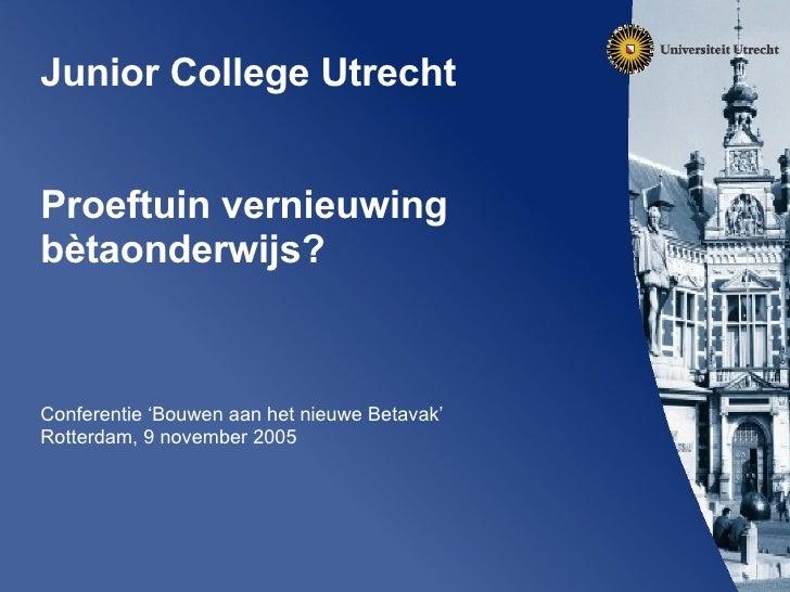 Junior College Utrecht  Proeftuin vernieuwing b ètaonderwijs? Conferentie 'Bouwen aan het nieuwe Betavak' Rotterdam, 9 no...