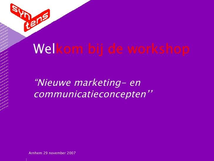 """Wel kom   bij de workshop """"Nieuwe marketing- en communicatieconcepten'' Arnhem 29 november 2007"""