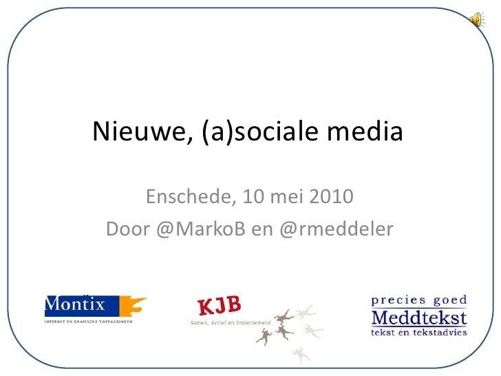 Nieuwe, (a)sociale media<br />Enschede, 10 mei 2010<br />Door @MarkoB en @rmeddeler<br />