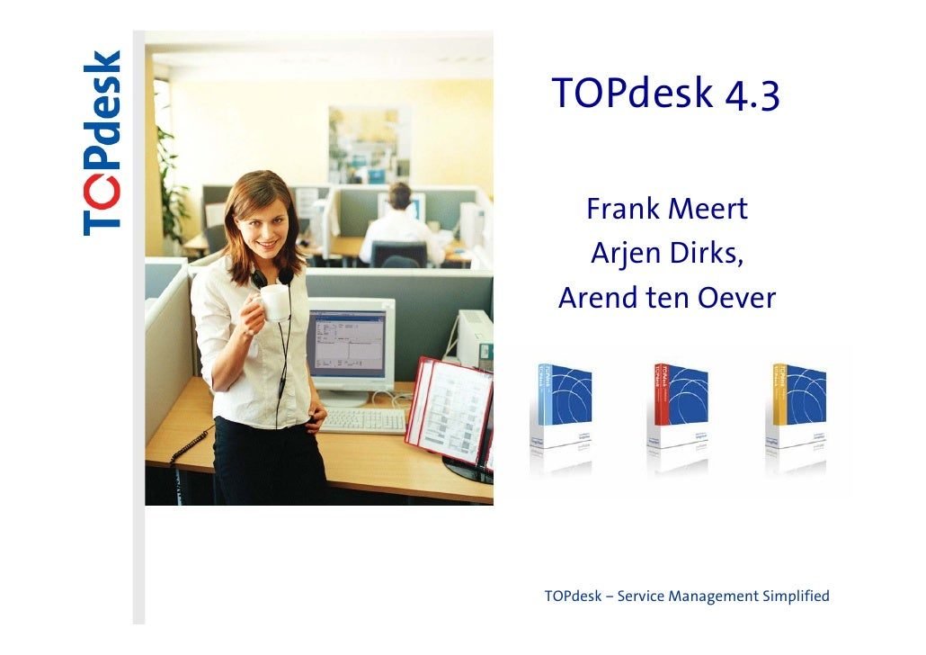 TOPdesk 4.3   Frank Meert   Arjen Dirks, Arend ten OeverTOPdesk – Service Management Simplified