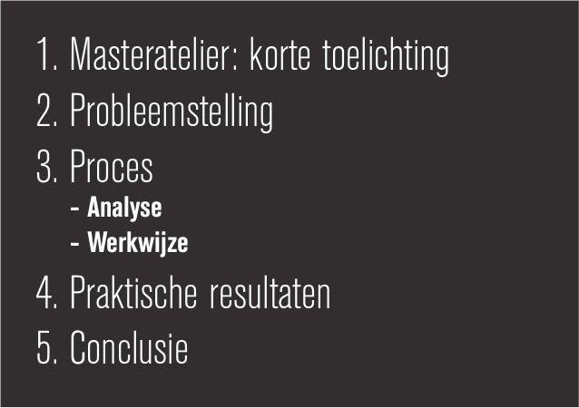 1. Masteratelier: korte toelichting2. Probleemstelling3. Proces - Analyse - Werkwijze4. Praktische resultaten5. Conclusie