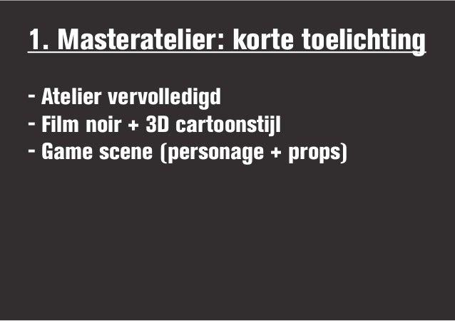 1. Masteratelier: korte toelichting- Atelier vervolledigd- Film noir + 3D cartoonstijl- Game scene (personage + props)