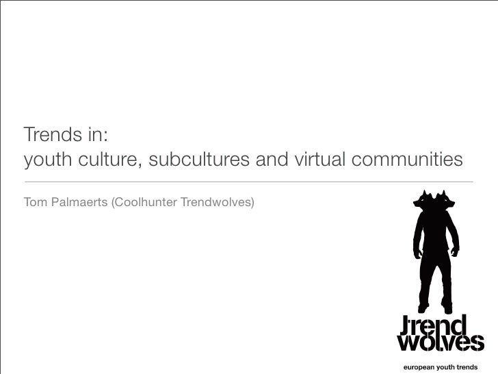 Trends in: youth culture, subcultures and virtual communities Tom Palmaerts (Coolhunter Trendwolves)