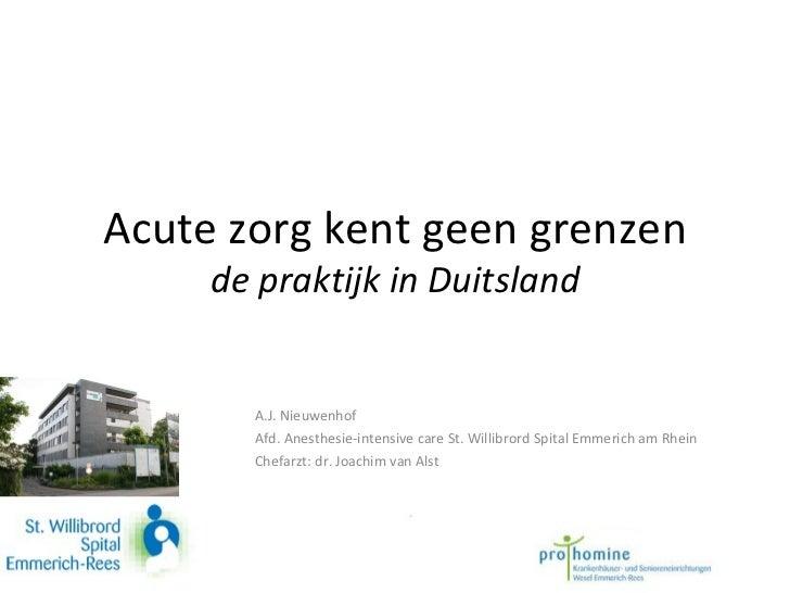 Acute zorg kent geen grenzen de praktijk in Duitsland A.J. Nieuwenhof  Afd. Anesthesie-intensive care St. Willibrord Spita...