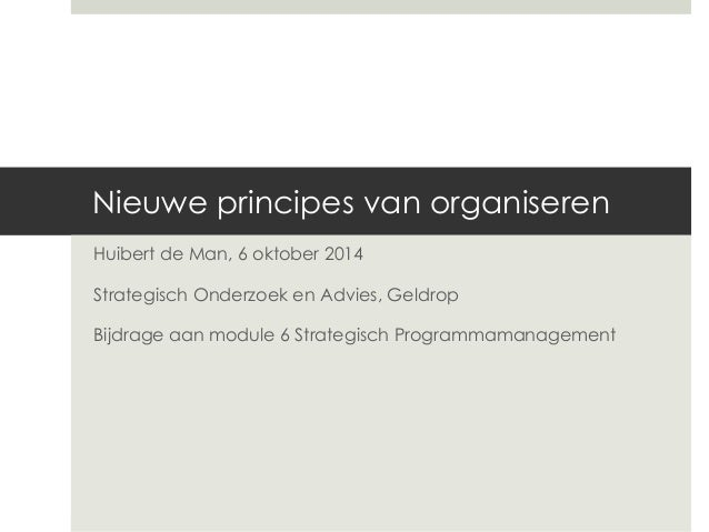 Nieuwe principes van organiseren  Huibert de Man, 6 oktober 2014  Strategisch Onderzoek en Advies, Geldrop  Bijdrage aan m...