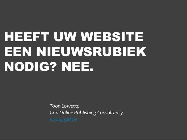 HEEFT UW WEBSITE EEN NIEUWSRUBIEK NODIG? NEE. Toon Lowette Grid Online Publishing Consultancy www.grid.be