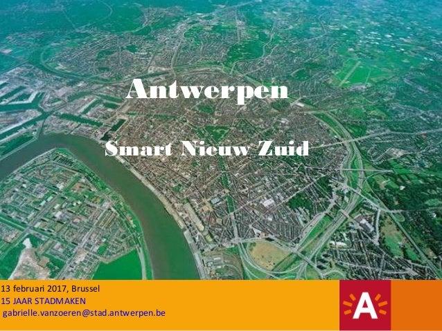 13 februari 2017, Brussel 15 JAAR STADMAKEN gabrielle.vanzoeren@stad.antwerpen.be Antwerpen Smart Nieuw Zuid
