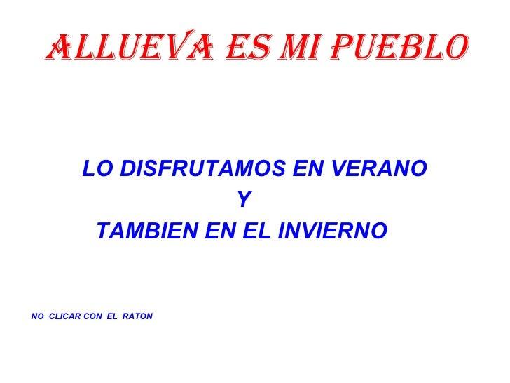 ALLUEVA ES MI PUEBLO <ul><li>LO DISFRUTAMOS EN VERANO </li></ul><ul><li>Y  </li></ul><ul><li>  TAMBIEN EN EL INVIERNO </li...
