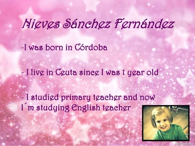 Nieves Sánchez Fernández -I was born in Córdoba - I live in Ceuta since I was 1 year old - I studied primary teacher and n...