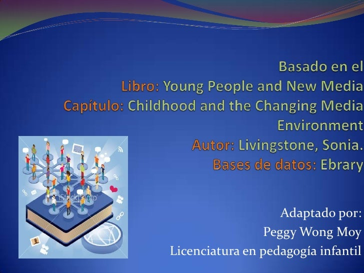 Basado en el Libro: Young People and New Media Capítulo: Childhood and the Changing Media EnvironmentAutor: Livingstone, S...