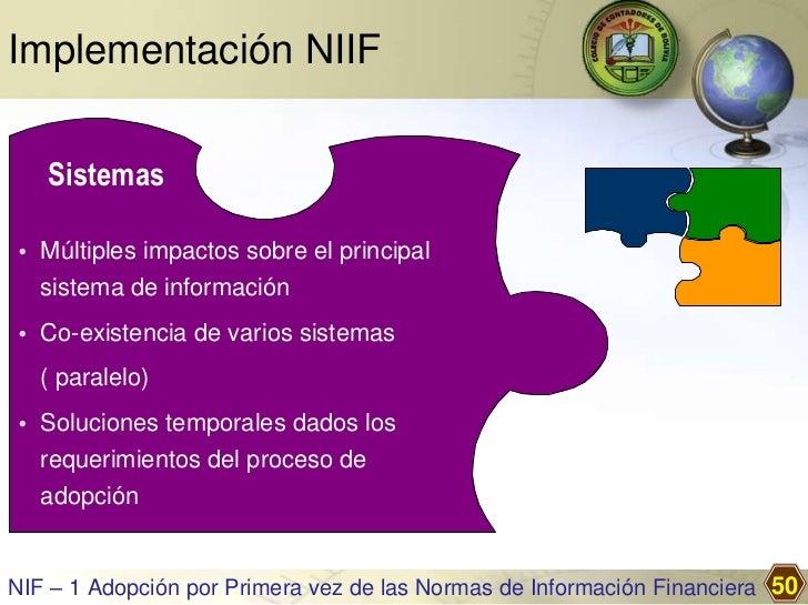 Implementación NIIF   Sistemas• Múltiples impactos sobre el principal  sistema de información• Co-existencia de varios sis...