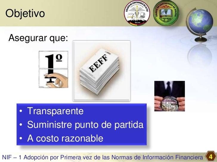 Objetivo  Asegurar que:     • Transparente     • Suministre punto de partida     • A costo razonableNIF – 1 Adopción por P...
