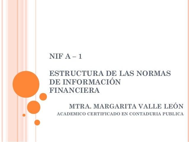 NIF A – 1  ESTRUCTURA DE LAS NORMAS DE INFORMACIÓN FINANCIERA MTRA. MARGARITA VALLE LEÓN ACADEMICO CERTIFICADO EN CONTADU...