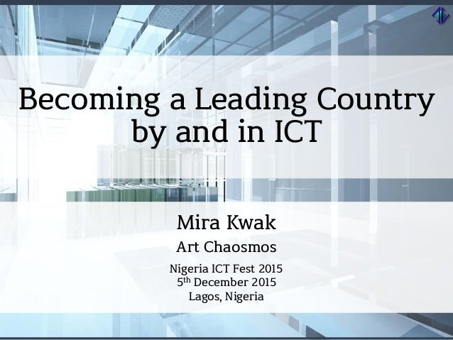 Becoming a Leading Country by and in ICT Mira Kwak Art Chaosmos Nigeria ICT Fest 2015 5th December 2015 Lagos, Nigeria