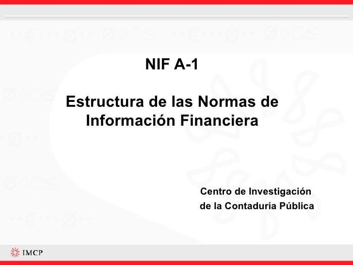 NIF A-1 Estructura de las Normas de Información Financiera Centro de Investigación  de la Contaduría Pública