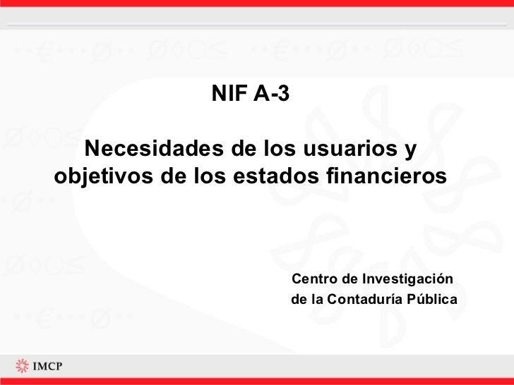 NIF A-3 Necesidades de los usuarios y objetivos de los estados financieros Centro de Investigación  de la Contaduría Pública