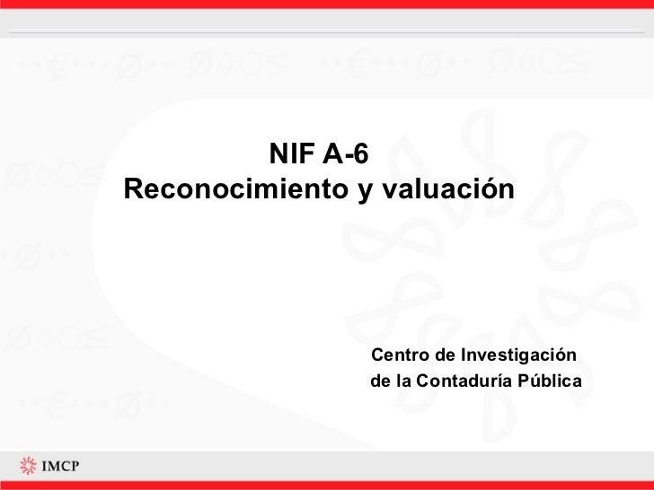NIF A-6 Reconocimiento y valuación Centro de Investigación  de la Contaduría Pública