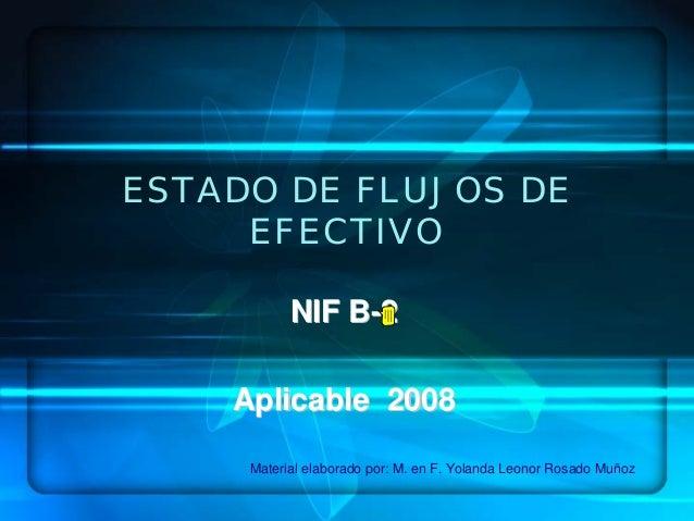ESTADO DE FLUJOS DEEFECTIVONIF BNIF B--22Aplicable 2008Aplicable 2008Material elaborado por: M. en F. Yolanda Leonor Rosad...