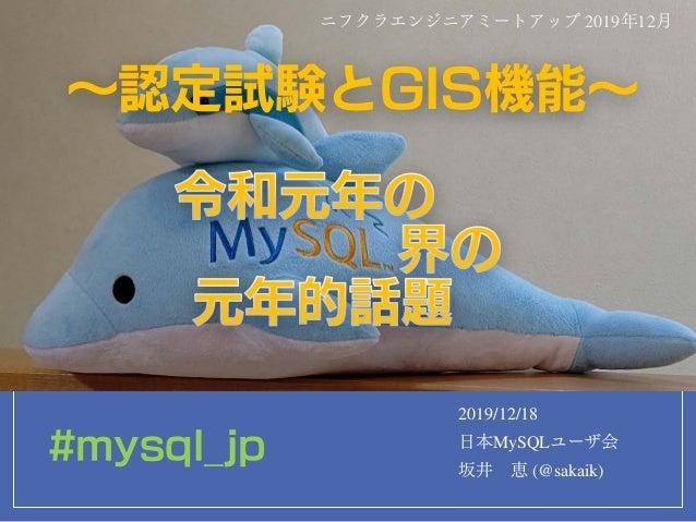 ~認定試験とGIS機能~ 2019/12/18 日本MySQLユーザ会 坂井 恵 (@sakaik) ニフクラエンジニアミートアップ 2019年12月 #mysql_jp