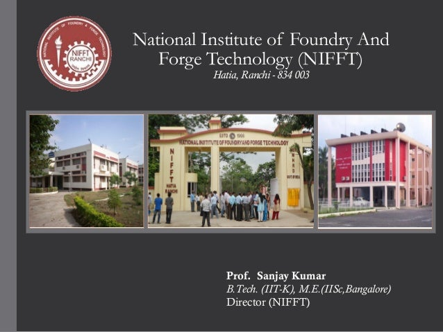National Institute of Foundry And Forge Technology (NIFFT) Hatia, Ranchi - 834 003  Prof. Sanjay Kumar B.Tech. (IIT-K), M....