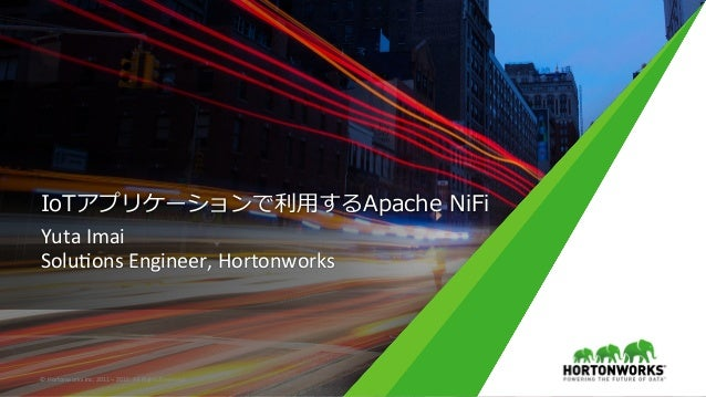 IoTアプリケーションで利⽤するApache NiFi YutaImai Solu,onsEngineer,Hortonworks ©HortonworksInc.2011–2015.AllRightsReserved