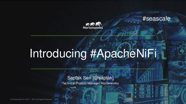Introducing #ApacheNiFi Saptak Sen [@saptak] Technical Product Manager, Hortonworks © Hortonworks Inc. 2011 – 2015. All Ri...