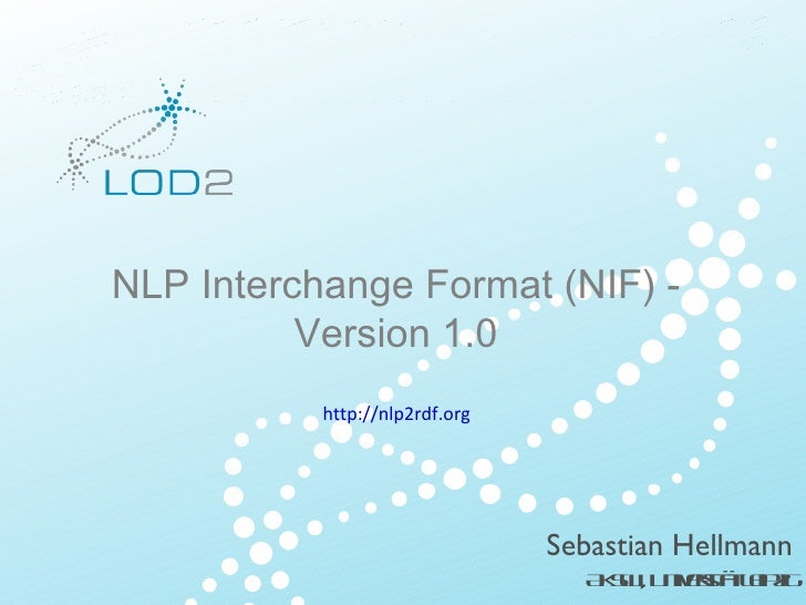 NLP Interchange Format (NIF) - Version 1.0 http://nlp2rdf.org <ul>Creating Knowledge out of Interlinked Data </ul><ul>LOD2...