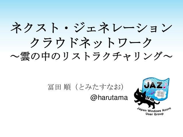 ネクスト・ジェネレーション  クラウドネットワーク~雲の中のリストラクチャリング~   冨田 順(とみたすなお)          @harutama