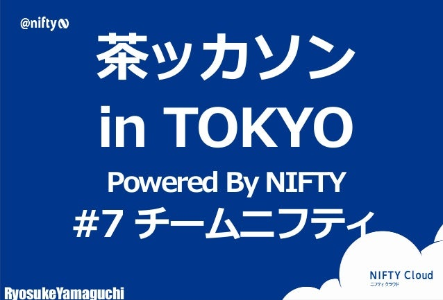 茶ッカソン  in TOKYO  Powered By NIFTY  #7 チームニフティ  RyosukeYamaguchi  Copyright © NIFTY Corporation All Rights Reserved.