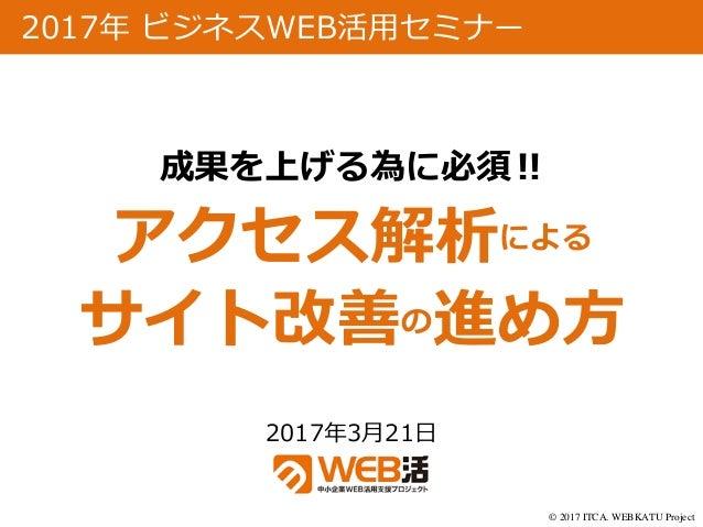 © 2017 ITCA. WEBKATU Project 2017年3月21日 2017年 ビジネスWEB活用セミナー 成果を上げる為に必須‼ アクセス解析による サイト改善の進め方