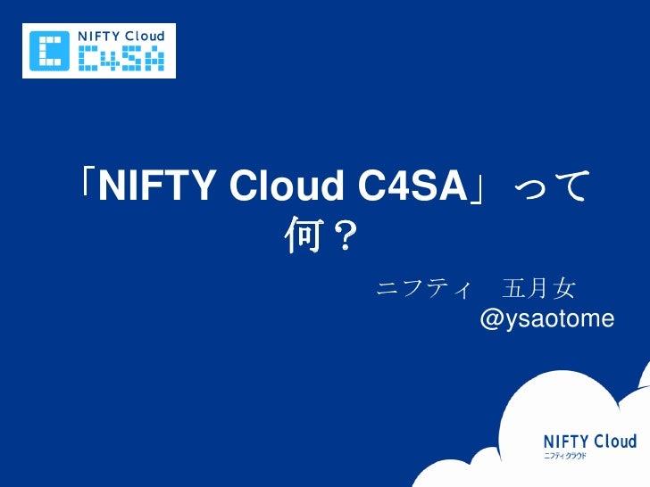 「NIFTY Cloud C4SA」って                       何?                                                               ニフティ 五月女      ...