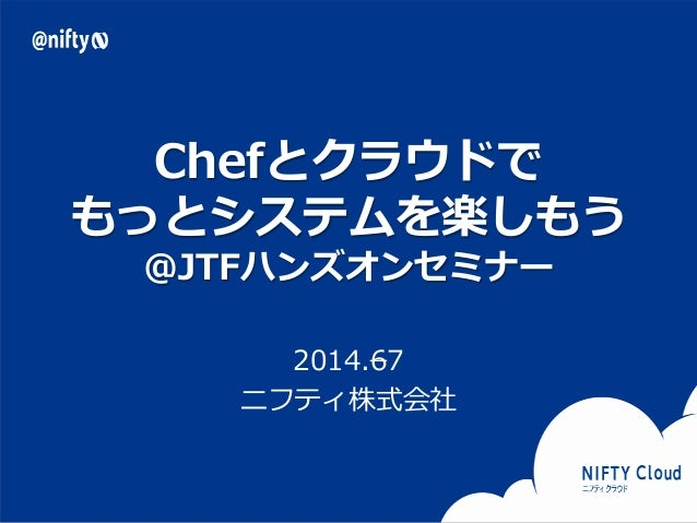 Copyright © NIFTY Corporation All Rights Reserved. Confidential Chefとクラウドで もっとシステムを楽しもう @JTFハンズオンセミナー 2014.67 ニフティ株式会社