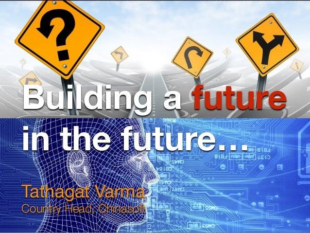 Building a future in the future… Tathagat Varma  Country Head, Chinasoft
