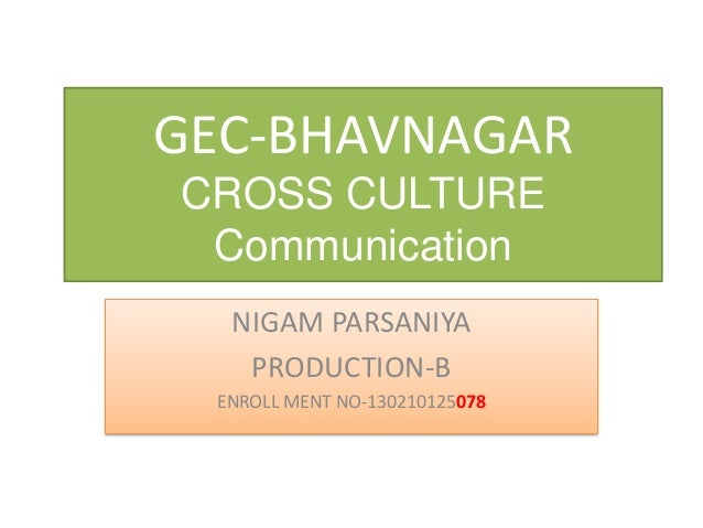 GEC-BHAVNAGAR CROSS CULTURE Communication NIGAM PARSANIYA PRODUCTION-B ENROLL MENT NO-130210125078