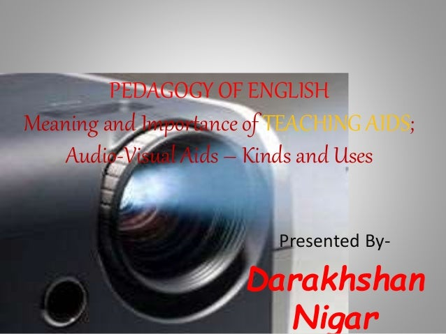 PEDAGOGY OF ENGLISH Meaning and Importance of TEACHING AIDS; Audio-Visual Aids – Kinds and Uses Presented By- Darakhshan N...