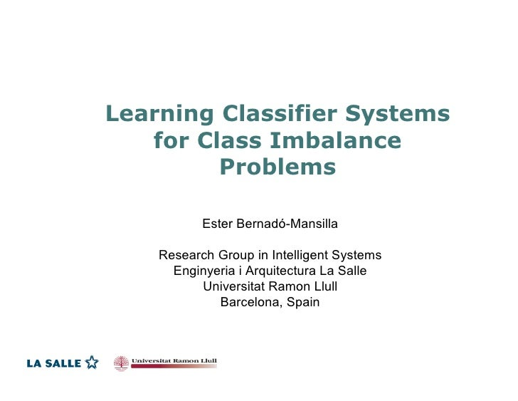 Learning Classifier Systems    for Class Imbalance          Problems             Ester Bernadó-Mansilla      Research Grou...